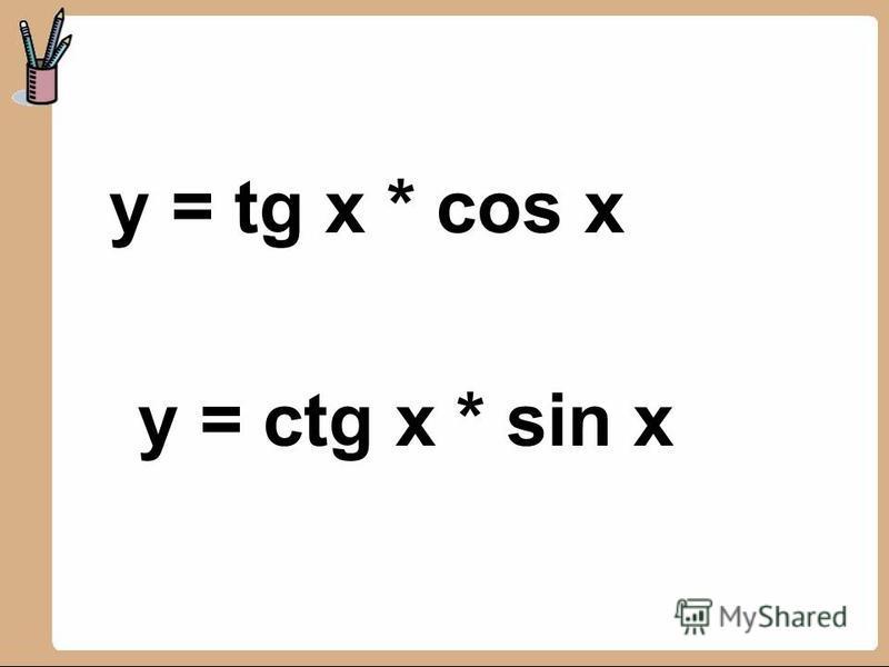 y = tg x * cos x y = ctg x * sin x