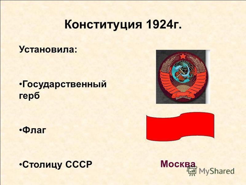 Конституция 1924 г. Установила: Государственный герб Флаг Столицу СССР Москва