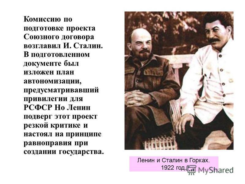 Комиссию по подготовке проекта Союзного договора возглавил И. Сталин. В подготовленном документе был изложен план автономизации, предусматривавший привилегии для РСФСР Но Ленин подверг этот проект резкой критике и настоял на принципе равноправия при