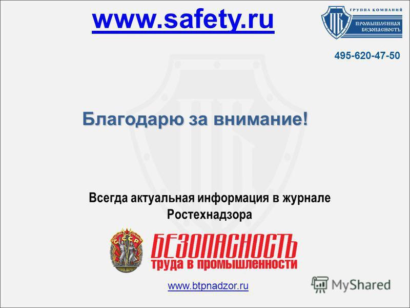 Благодарю за внимание! www.safety.ru www.btpnadzor.ru Всегда актуальная информация в журнале Ростехнадзора 495-620-47-50