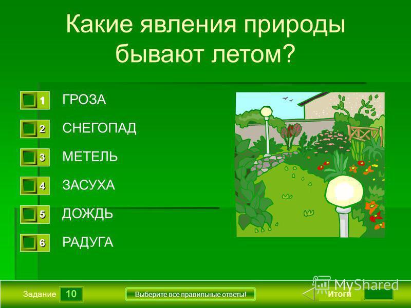 10 Задание Выберите все правильные ответы! Какие явления природы бывают летом? ГРОЗА СНЕГОПАД МЕТЕЛЬ ЗАСУХА ДОЖДЬ РАДУГА Итоги 1111 0 2222 0 3333 0 4444 0 5555 0 6666 0