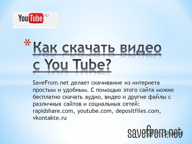 SaveFrom.net делает скачивание из интернета простым и удобным. С помощью этого сайта можно бесплатно скачать аудио, видео и другие файлы с различных сайтов и социальных сетей: rapidshare.com, youtube.com, depositfiles.com, vkontakte.ru
