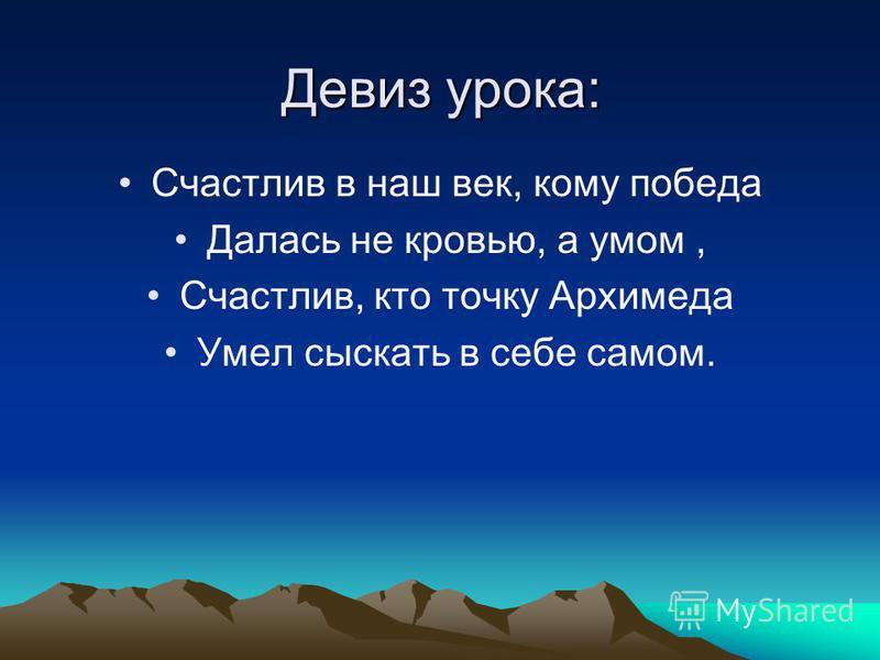 Девиз урока: Счастлив в наш век, кому победа Далась не кровью, а умом, Счастлив, кто точку Архимеда Умел сыскать в себе самом.