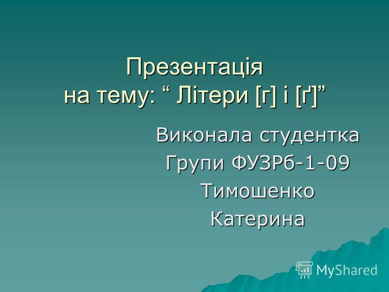 Презентація на тему: Літери [г] і [ґ] Виконала студентка Групи ФУЗРб-1-09 ТимошенкоКатерина