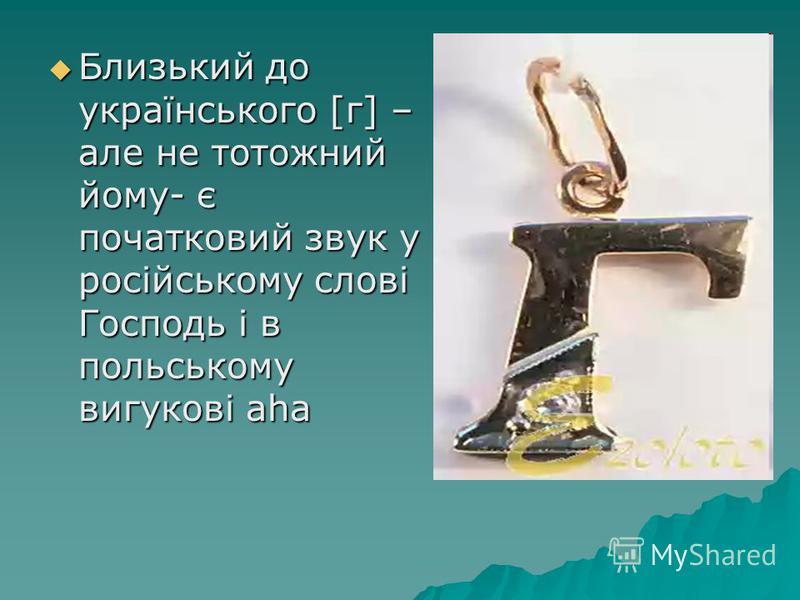 Близький до українського [г] – але не тотожний йому- є початковий звук у російському слові Господь і в польському вигукові aha Близький до українського [г] – але не тотожний йому- є початковий звук у російському слові Господь і в польському вигукові