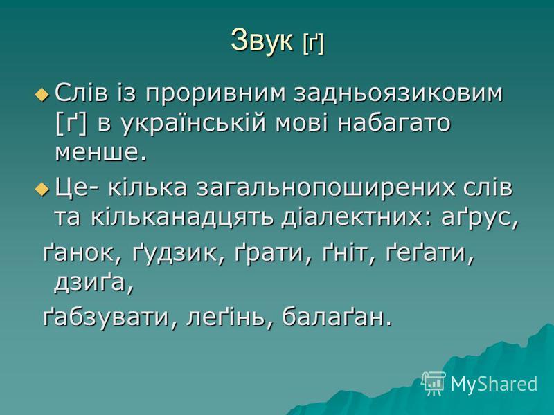 Звук [ґ] Слів із проривним задньоязиковим [ґ] в українській мові набагато менше. Слів із проривним задньоязиковим [ґ] в українській мові набагато менше. Це- кілька загальнопоширених слів та кільканадцять діалектних: аґрус, Це- кілька загальнопоширени