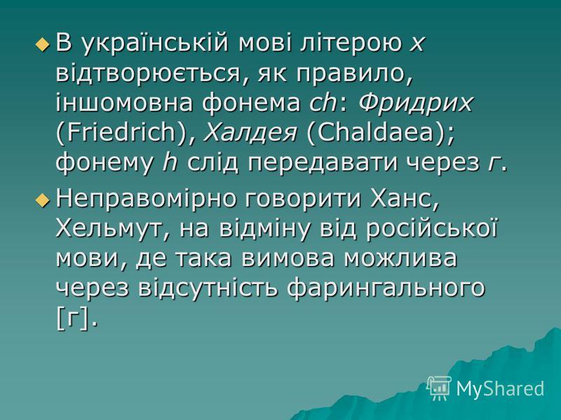 В українській мові літерою х відтворюється, як правило, іншомовна фонема ch: Фридрих (Friedrich), Халдея (Chaldaea); фонему h слід передавати через г. В українській мові літерою х відтворюється, як правило, іншомовна фонема ch: Фридрих (Friedrich), Х