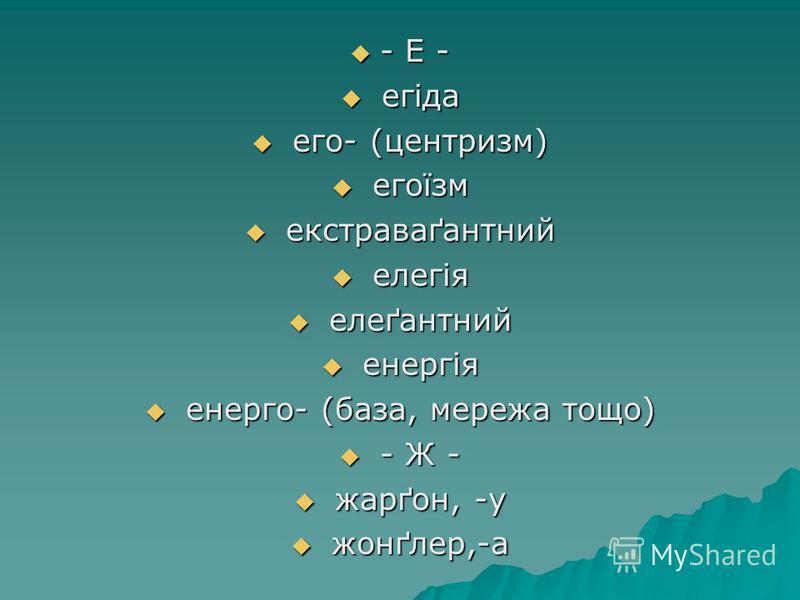 - Е - - Е - егіда егіда его- (центризм) его- (центризм) егоїзм егоїзм екстраваґантний екстраваґантний елегія елегія елеґантний елеґантний енергія енергія енерго- (база, мережа тощо) енерго- (база, мережа тощо) - Ж - - Ж - жарґон, -у жарґон, -у жонґле