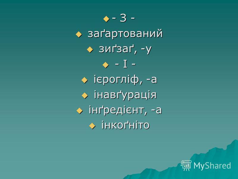 - З - - З - заґартований заґартований зиґзаґ, -у зиґзаґ, -у - I - - I - ієрогліф, -а ієрогліф, -а інавґурація інавґурація інґредієнт, -а інґредієнт, -а інкоґніто інкоґніто