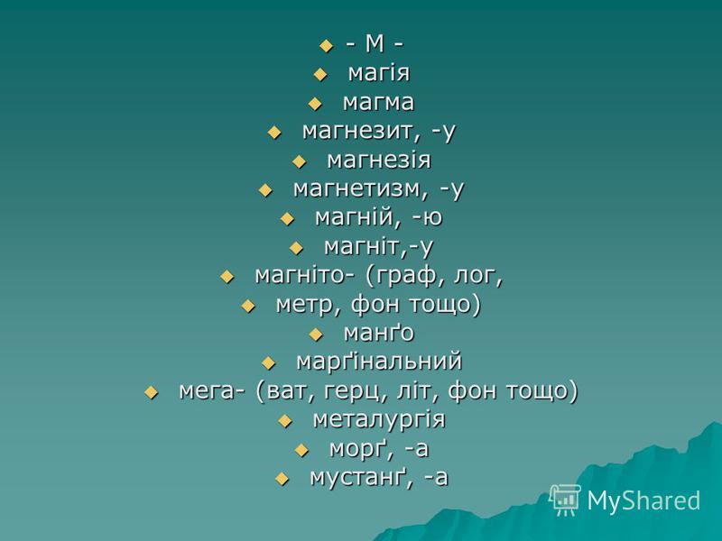 - М - - М - магія магія магма магма магнезит, -у магнезит, -у магнезія магнезія магнетизм, -у магнетизм, -у магній, -ю магній, -ю магніт,-у магніт,-у магніто- (граф, лог, магніто- (граф, лог, метр, фон тощо) метр, фон тощо) манґо манґо марґінальний м