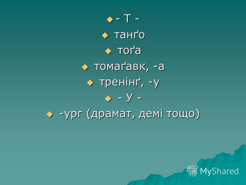 - Т - - Т - танґо танґо тоґа тоґа томаґавк, -а томаґавк, -а тренінґ, -у тренінґ, -у - У - - У - -ург (драмат, демі тощо) -ург (драмат, демі тощо)