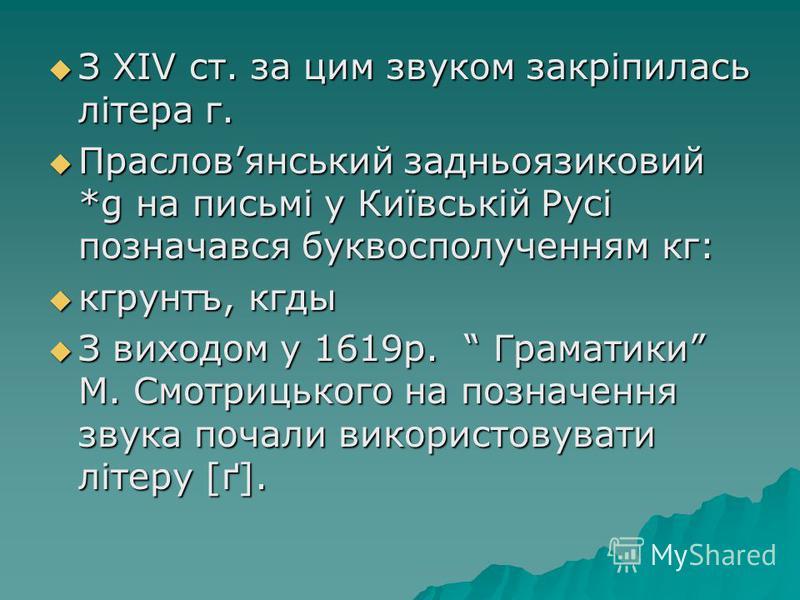 З XIV ст. за цим звуком закріпилась літера г. З XIV ст. за цим звуком закріпилась літера г. Прасловянський задньоязиковий *g на письмі у Київській Русі позначався буквосполученням кг: Прасловянський задньоязиковий *g на письмі у Київській Русі познач