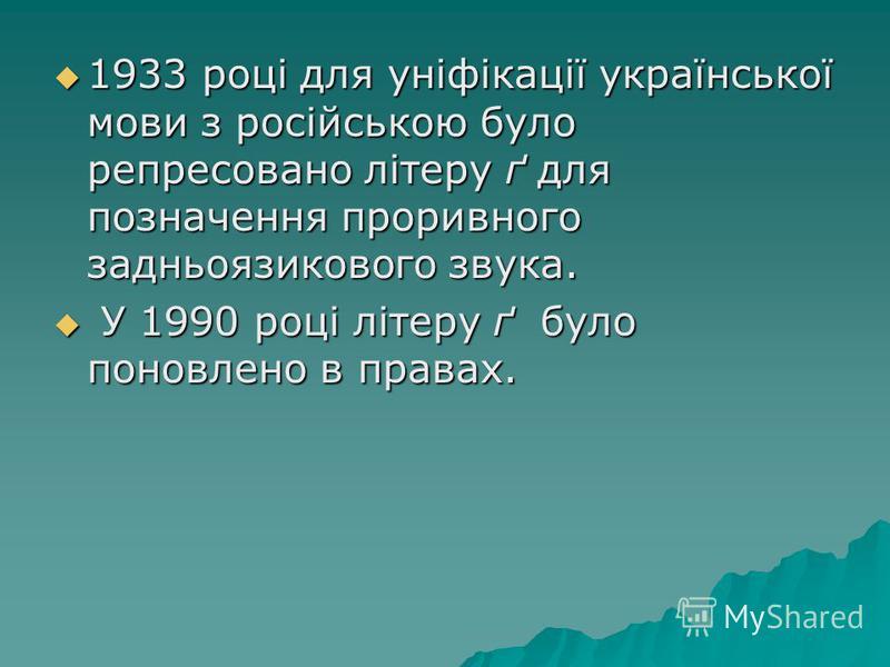 1933 році для уніфікації української мови з російською було репресовано літеру ґ для позначення проривного задньоязикового звука. 1933 році для уніфікації української мови з російською було репресовано літеру ґ для позначення проривного задньоязиково