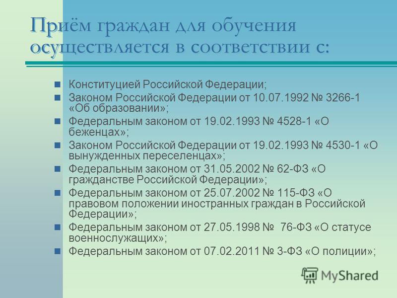 Приём граждан для обучения осуществляется в соответствии с: Конституцией Российской Федерации; Законом Российской Федерации от 10.07.1992 3266-1 «Об образовании»; Федеральным законом от 19.02.1993 4528-1 «О беженцах»; Законом Российской Федерации от