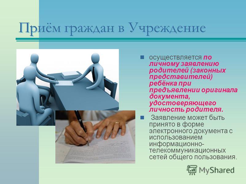 Приём граждан в Учреждение осуществляется по личному заявлению родителей (законных представителей) ребёнка при предъявлении оригинала документа, удостоверяющего личность родителя. Заявление может быть принято в форме электронного документа с использо