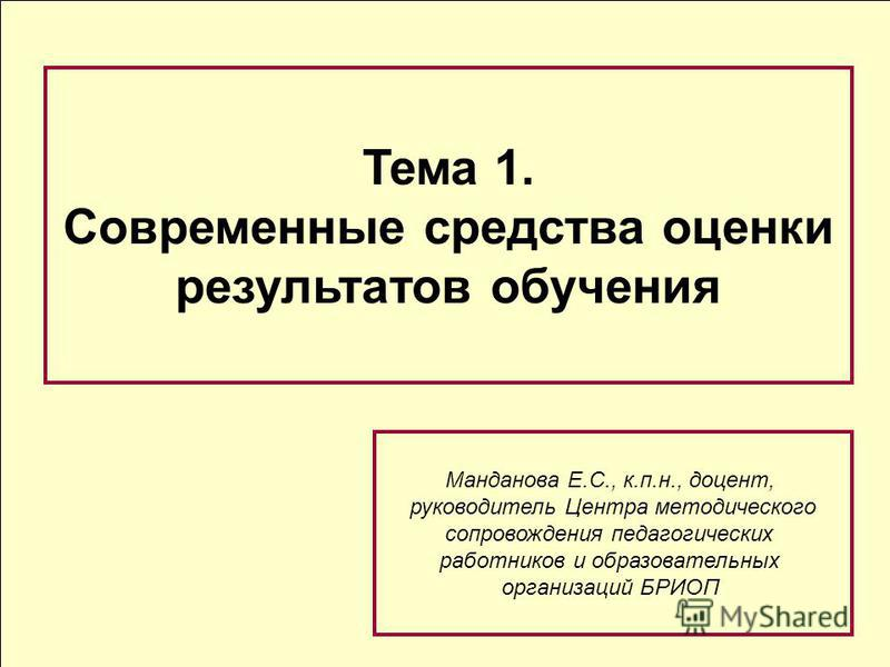 Тема 1. Современные средства оценки результатов обучения Манданова Е.С., к.п.н., доцент, руководитель Центра методического сопровождения педагогических работников и образовательных организаций БРИОП