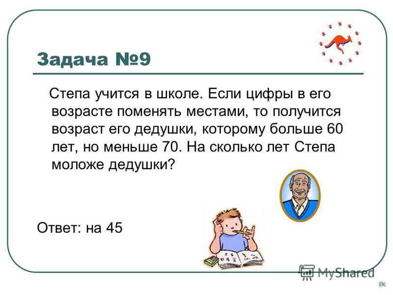 Задача 9 Степа учится в школе. Если цифры в его возрасте поменять местами, то получится возраст его дедушки, которому больше 60 лет, но меньше 70. На сколько лет Степа моложе дедушки? Ответ: на 45