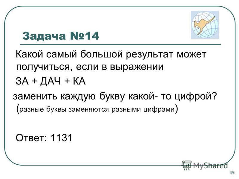 Задача 14 Какой самый большой результат может получиться, если в выражении ЗА + ДАЧ + КА заменить каждую букву какой- то цифрой? ( разные буквы заменяются разными цифрами ) Ответ: 1131