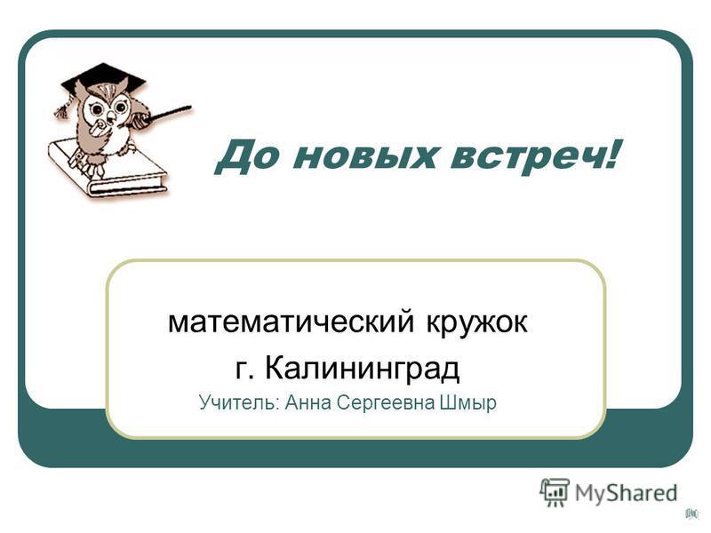 До новых встреч! математический кружок г. Калининград Учитель: Анна Сергеевна Шмыр
