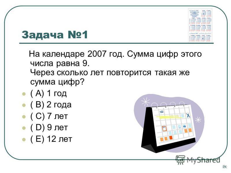 Задача 1 На календаре 2007 год. Сумма цифр этого числа равна 9. Через сколько лет повторится такая же сумма цифр? ( А) 1 год ( В) 2 года ( С) 7 лет ( D) 9 лет ( Е) 12 лет
