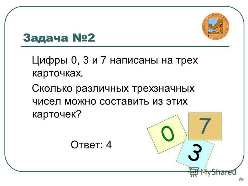 Задача 2 Цифры 0, 3 и 7 написаны на трех карточках. Сколько различных трехзначных чисел можно составить из этих карточек? Ответ: 4 0 3 7