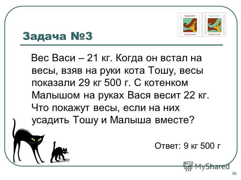 Задача 3 Вес Васи – 21 кг. Когда он встал на весы, взяв на руки кота Тошу, весы показали 29 кг 500 г. С котенком Малышом на руках Вася весит 22 кг. Что покажут весы, если на них усадить Тошу и Малыша вместе? Ответ: 9 кг 500 г