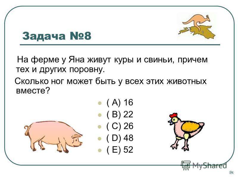 Задача 8 На ферме у Яна живут куры и свиньи, причем тех и других поровну. Сколько ног может быть у всех этих животных вместе? ( А) 16 ( В) 22 ( С) 26 ( D) 48 ( Е) 52