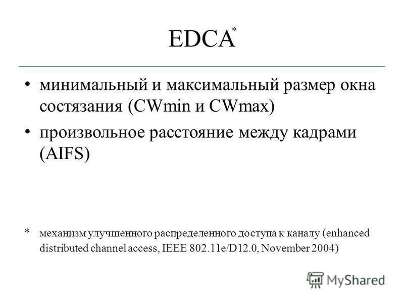 EDCA минимальный и максимальный размер окна состязания (CWmin и CWmax) произвольное расстояние между кадрами (AIFS) *механизм улучшенного распределенного доступа к каналу (enhanced distributed channel access, IEEE 802.11e/D12.0, November 2004) *