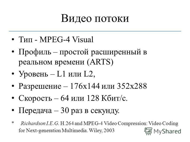 Видео потоки Тип - MPEG-4 Visual Профиль – простой расширенный в реальном времени (ARTS) Уровень – L1 или L2, Разрешение – 176x144 или 352x288 Скорость – 64 или 128 Кбит/с. Передача – 30 раз в секунду. * Richardson I.E.G. H.264 and MPEG-4 Video Compr