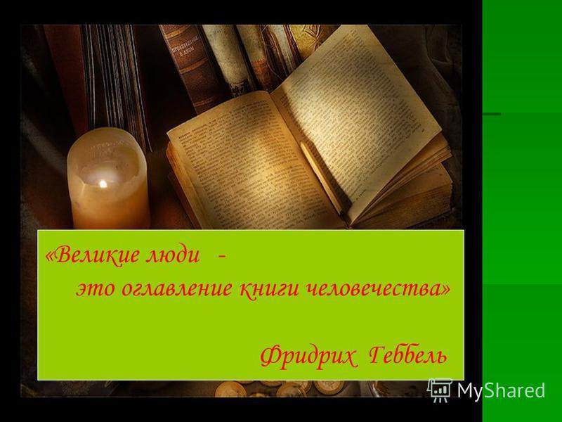 «Великие люди - это оглавление книги человечества» Фридрих Геббель