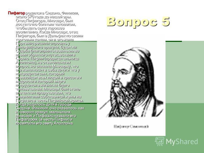 Вопрос 5 Пифагор родился в Сидоне, Финикия, около 570 года до нашей эры. Отец Пифагора, Мнесарх, был достаточно богатым человеком, чтобы дать сыну хорошее воспитание. Когда Мнесарх, отец Пифагора, был в Дельфах по своим торговым делам, он и его жена
