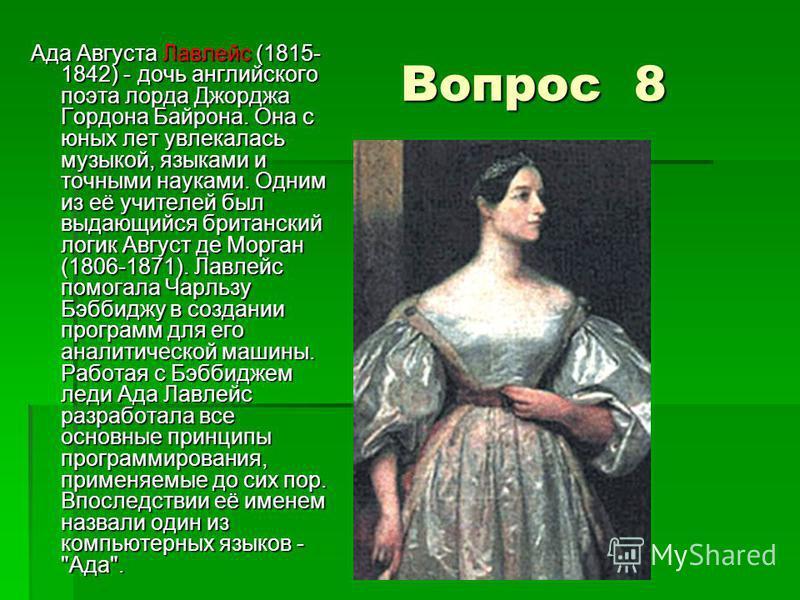Вопрос 8 Ада Августа Лавлейс (1815- 1842) - дочь английского поэта лорда Джорджа Гордона Байрона. Она с юных лет увлекалась музыкой, языками и точными науками. Одним из её учителей был выдающийся британский логик Август де Морган (1806-1871). Лавлейс