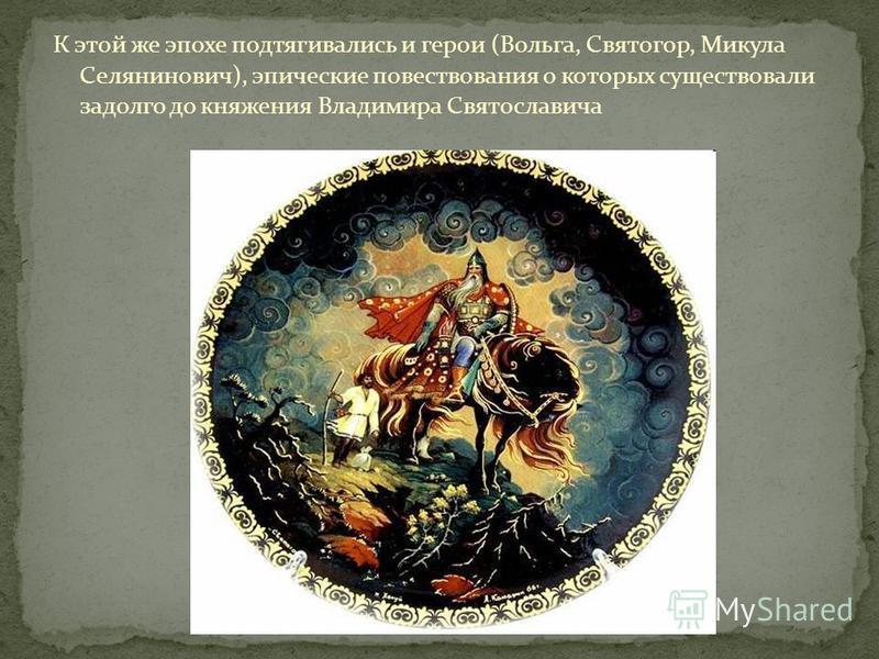 К этой же эпохе подтягивались и герои (Вольга, Святогор, Микула Селянинович), эпические повествования о которых существовали задолго до княжения Владимира Святославича