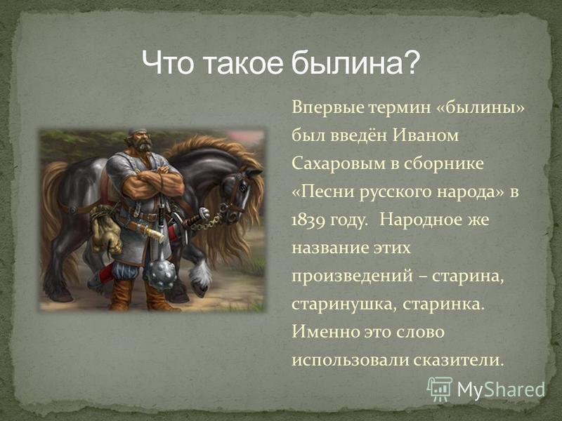 Впервые термин «былины» был введён Иваном Сахаровым в сборнике «Песни русского народа» в 1839 году. Народное же название этих произведений – старина, старинушка, старинка. Именно это слово использовали сказители.