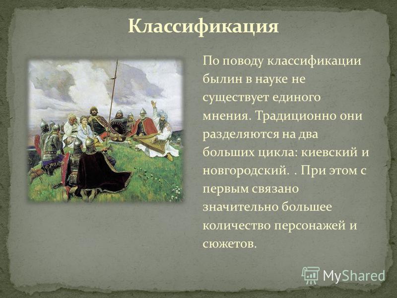 По поводу классификации былин в науке не существует единого мнения. Традиционно они разделяются на два больших цикла: киевский и новгородский.. При этом с первым связано значительно большее количество персонажей и сюжетов.
