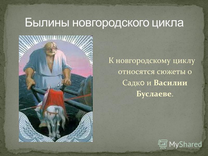 К новгородскому циклу относятся сюжеты о Садк о и Василии Буслаеве.