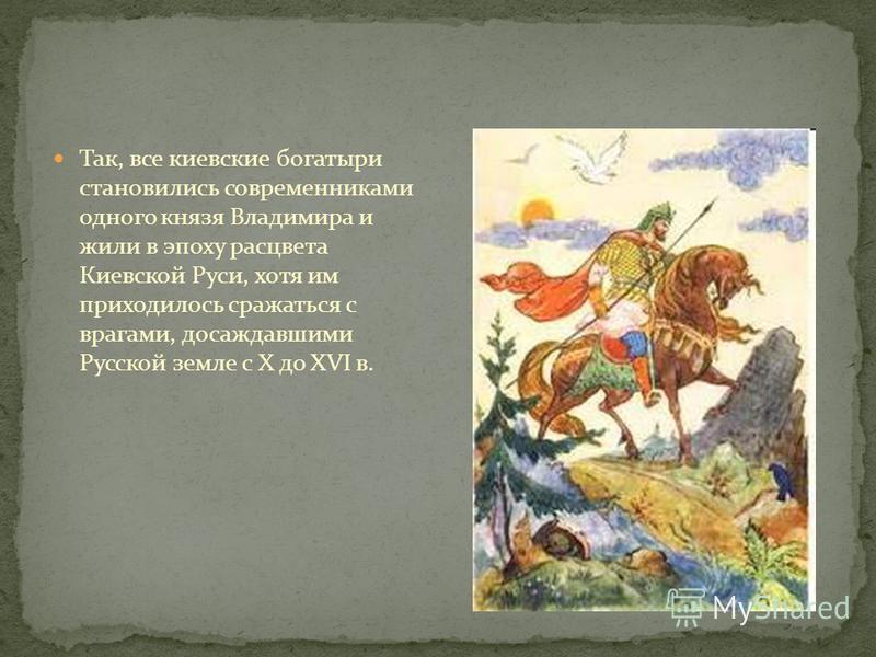 Так, все киевские богатыри становились современниками одного князя Владимира и жили в эпоху расцвета Киевской Руси, хотя им приходилось сражаться с врагами, досаждавшими Русской земле с X до XVI в.