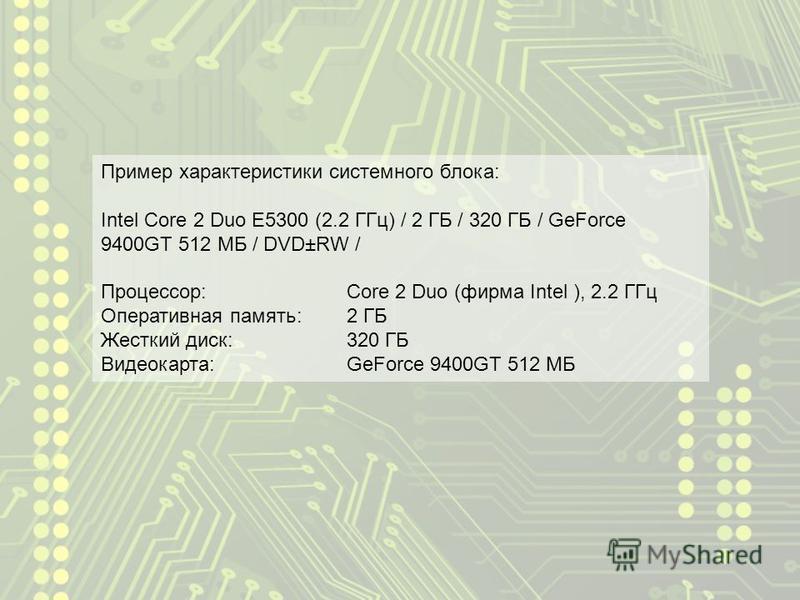Пример характеристики системного блока: Intel Core 2 Duo E5300 (2.2 ГГц) / 2 ГБ / 320 ГБ / GeForce 9400GT 512 МБ / DVD±RW / Процессор: Core 2 Duo (фирма Intel ), 2.2 ГГц Оперативная память: 2 ГБ Жесткий диск: 320 ГБ Видеокарта: GeForce 9400GT 512 МБ