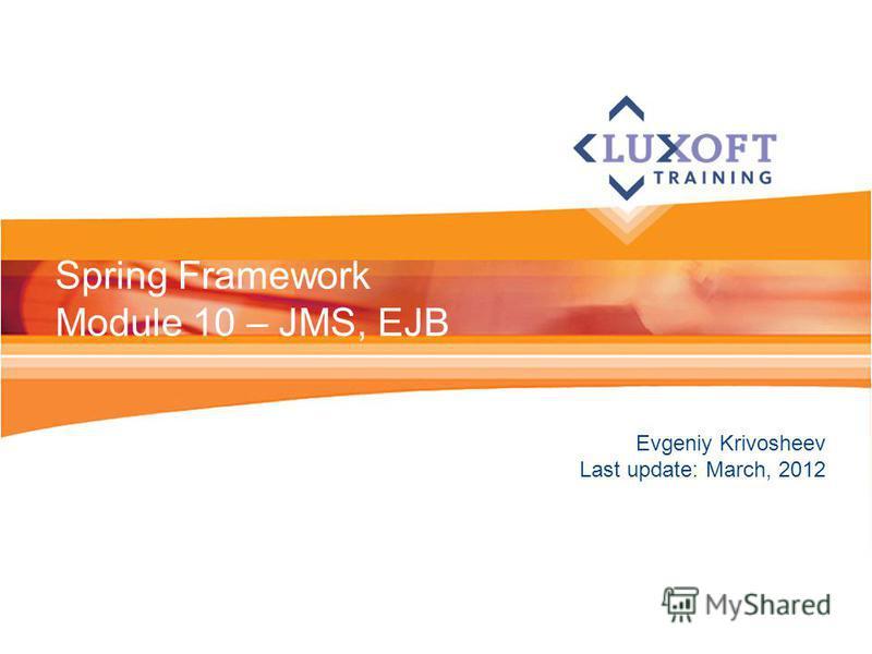 Evgeniy Krivosheev Last update: March, 2012 Spring Framework Module 10 – JMS, EJB