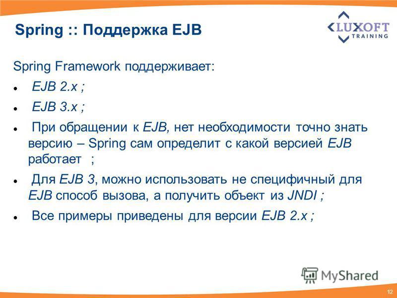 12 Spring :: Поддержка EJB Spring Framework поддерживает: EJB 2. x ; EJB 3. x ; При обращении к EJB, нет необходимости точно знать версию – Spring сам определит с какой версией EJB работает ; Для EJB 3, можно использовать не специфичный для EJB спосо