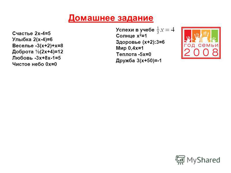 Домашнее задание Счастье 2 х-4=5 Улыбка 2(х-4)=6 Веселье -3(х+2)+х=8 Доброта ½(2 х+4)=12 Любовь -3 х+8 х-1=5 Чистое небо 0 х=0 Успехи в учебе Солнце х 2 =1 Здоровье (х+2):3=6 Мир 0,4 х=1 Теплота -5 х=0 Дружба 3(х+50)=-1