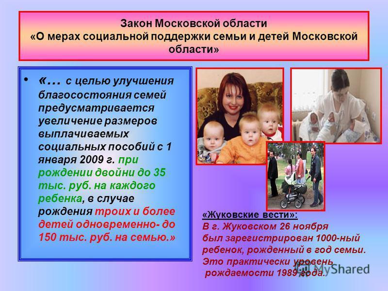 Закон Московской области «О мерах социальной поддержки семьи и детей Московской области» «… с целью улучшения благосостояния семей предусматривается увеличение размеров выплачиваемых социальных пособий с 1 января 2009 г. при рождении двойни до 35 тыс