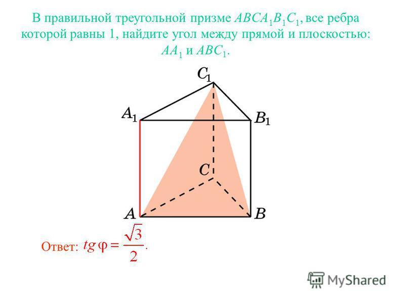 В правильной треугольной призме ABCA 1 B 1 C 1, все ребра которой равны 1, найдите угол между прямой и плоскостью: AA 1 и ABC 1. Ответ: