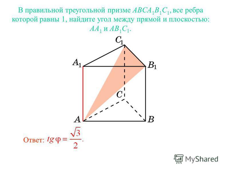 В правильной треугольной призме ABCA 1 B 1 C 1, все ребра которой равны 1, найдите угол между прямой и плоскостью: AA 1 и AB 1 C 1. Ответ: