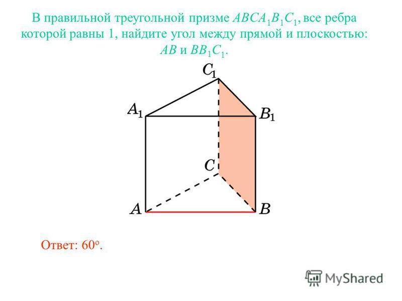 В правильной треугольной призме ABCA 1 B 1 C 1, все ребра которой равны 1, найдите угол между прямой и плоскостью: AB и BB 1 C 1. Ответ: 60 o.