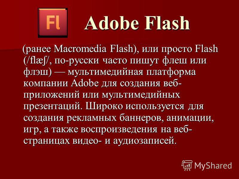 Adobe Flash Adobe Flash (ранее Macromedia Flash), или просто Flash (/flæ ʃ /, по-русски часто пишут флеш или флэш) мультимедийная платформа компании Adobe для создания веб- приложений или мультимедийных презентаций. Широко используется для создания р