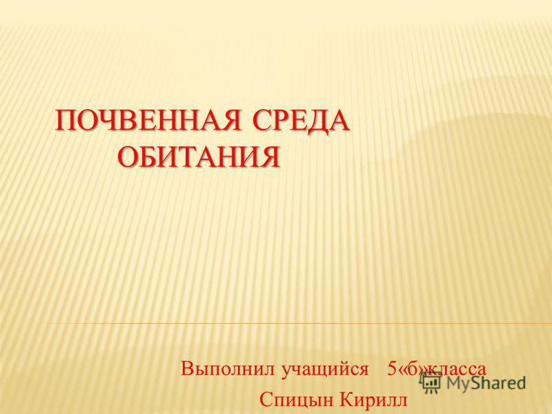 ПОЧВЕННАЯ СРЕДА ОБИТАНИЯ ПОЧВЕННАЯ СРЕДА ОБИТАНИЯ Выполнил учащийся 5«б»класса Спицын Кирилл