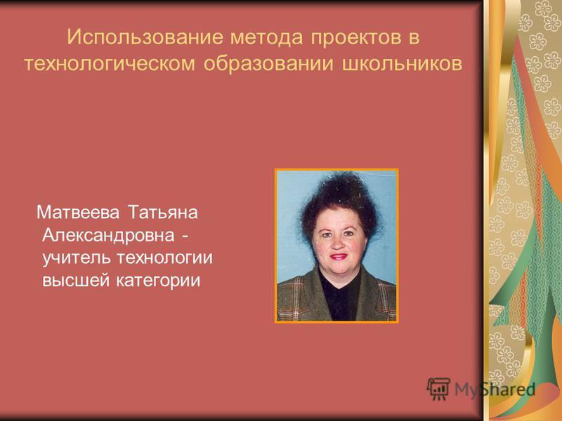 Использование метода проектов в технологическом образовании школьников Матвеева Татьяна Александровна - учитель технологии высшей категории