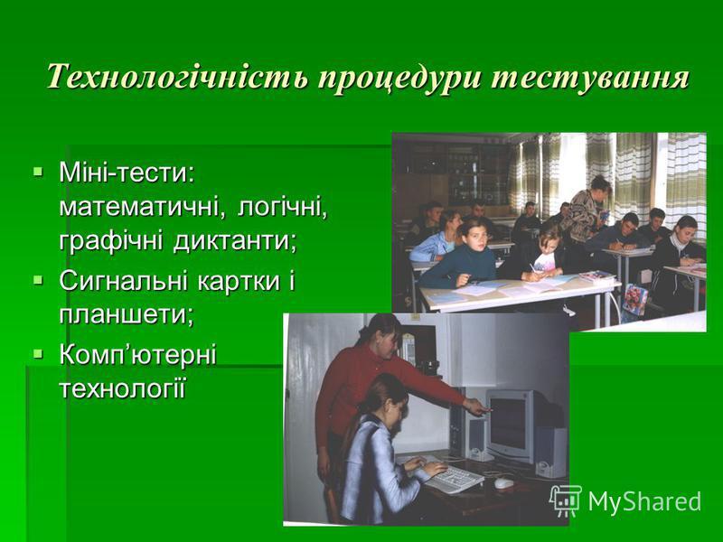 Технологічність процедури тестування Міні-тести: математичні, логічні, графічні диктанти; Міні-тести: математичні, логічні, графічні диктанти; Сигнальні картки і планшети; Сигнальні картки і планшети; Компютерні технології Компютерні технології