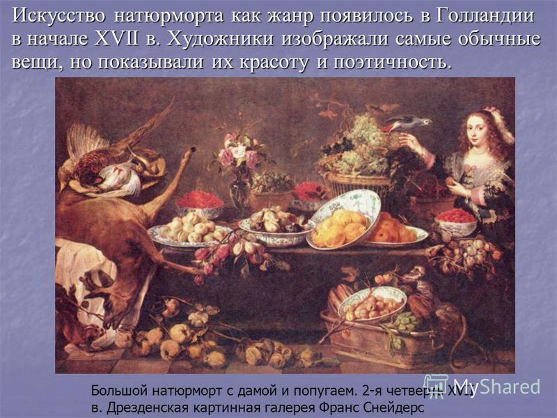 Искусство натюрморта как жанр появилось в Голландии в начале XVII в. Художники изображали самые обычные вещи, но показывали их красоту и поэтичность. Большой натюрморт с дамой и попугаем. 2-я четверть XVII в. Дрезденская картиная галерея Франс Снейде